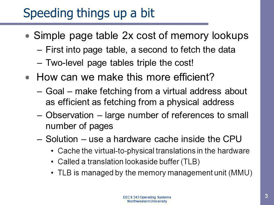 TLBs TLB – Translates virtual page #s into page frame #s –Can be done in single machine cycle TLB is implemented in hardware –Its a fully associative cache (parallel search) –Cache tags are virtual page numbers –Cache values are page frame numbers With this + offset, MMU can calculate physical address 4 EECS 343 Operating Systems Northwestern University