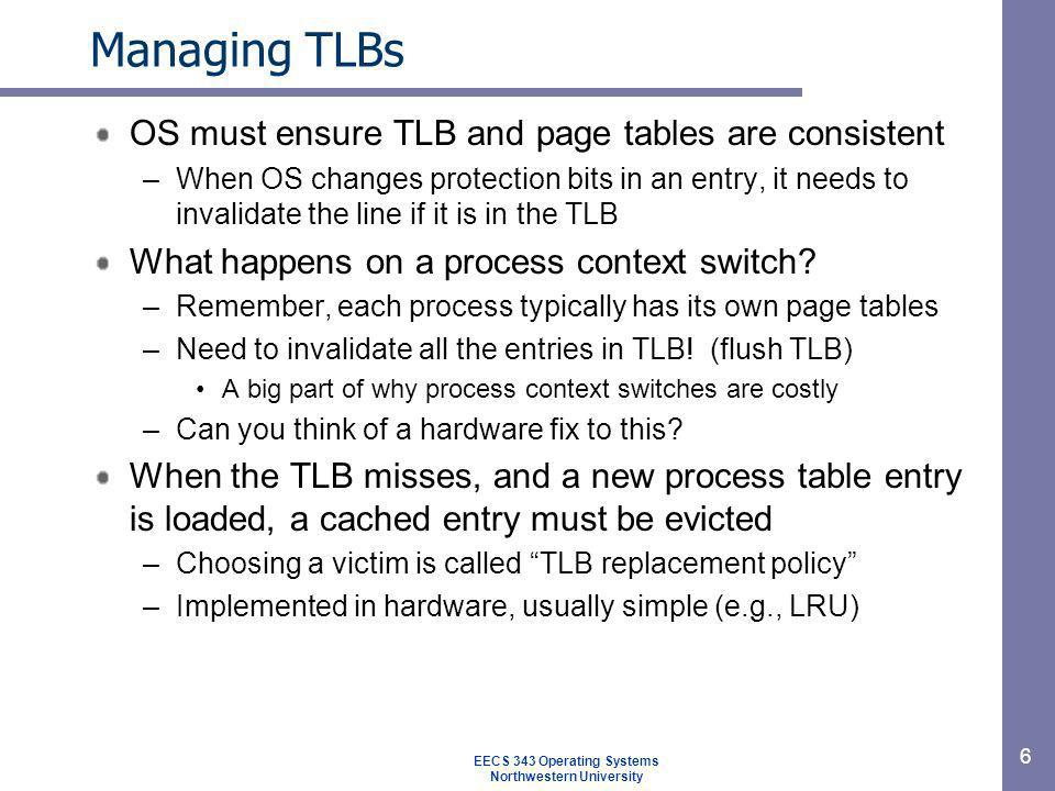 Managing TLBs OS must ensure TLB and page tables are consistent –When OS changes protection bits in an entry, it needs to invalidate the line if it is