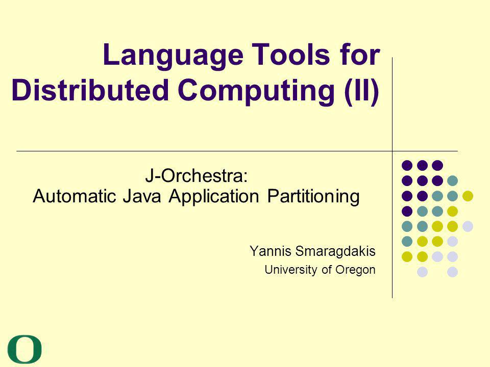Language Tools for Distributed Computing (II) J-Orchestra: Automatic Java Application Partitioning Yannis Smaragdakis University of Oregon