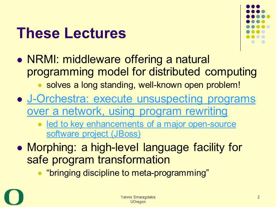Yannis Smaragdakis UOregon 2 These Lectures NRMI: middleware offering a natural programming model for distributed computing solves a long standing, we