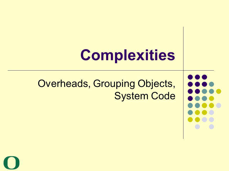 Complexities Overheads, Grouping Objects, System Code