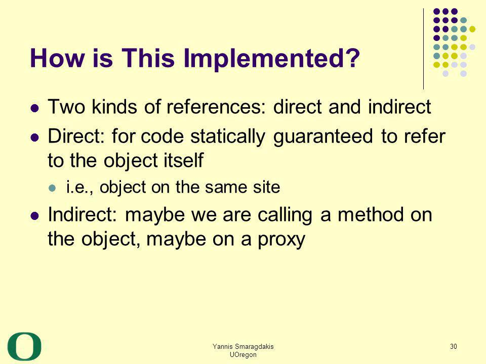 Yannis Smaragdakis UOregon 30 How is This Implemented? Two kinds of references: direct and indirect Direct: for code statically guaranteed to refer to