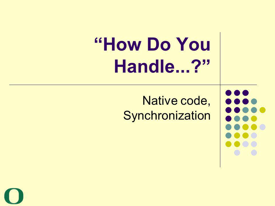 How Do You Handle...? Native code, Synchronization