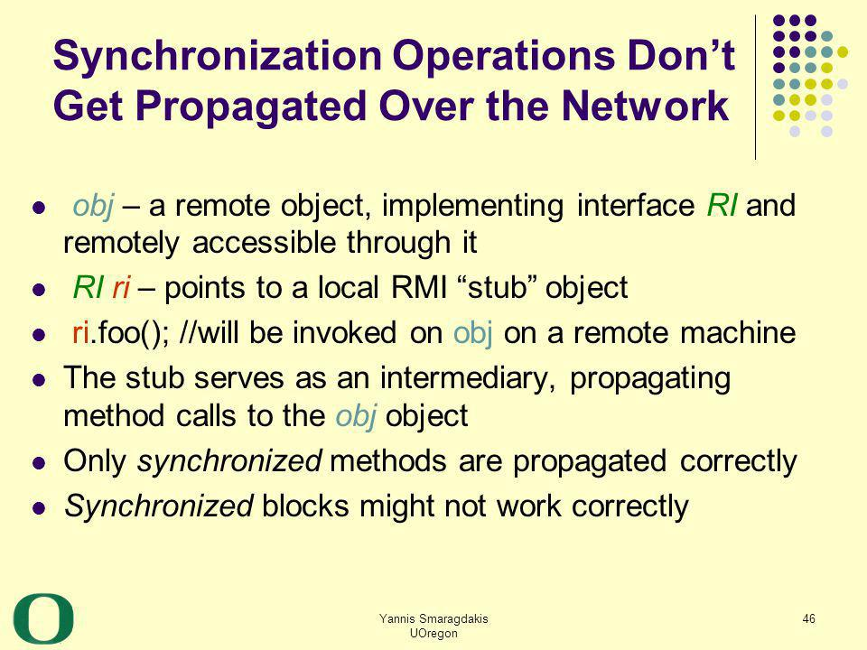 Yannis Smaragdakis UOregon 46 Synchronization Operations Dont Get Propagated Over the Network obj – a remote object, implementing interface RI and rem
