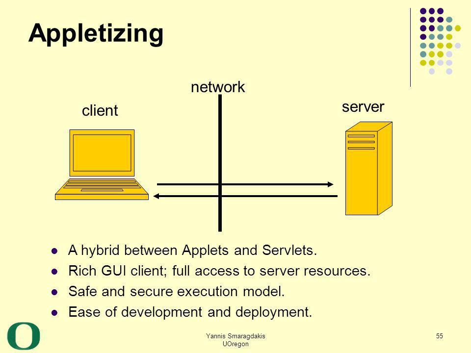 Yannis Smaragdakis UOregon 55 Appletizing client server network A hybrid between Applets and Servlets. Rich GUI client; full access to server resource