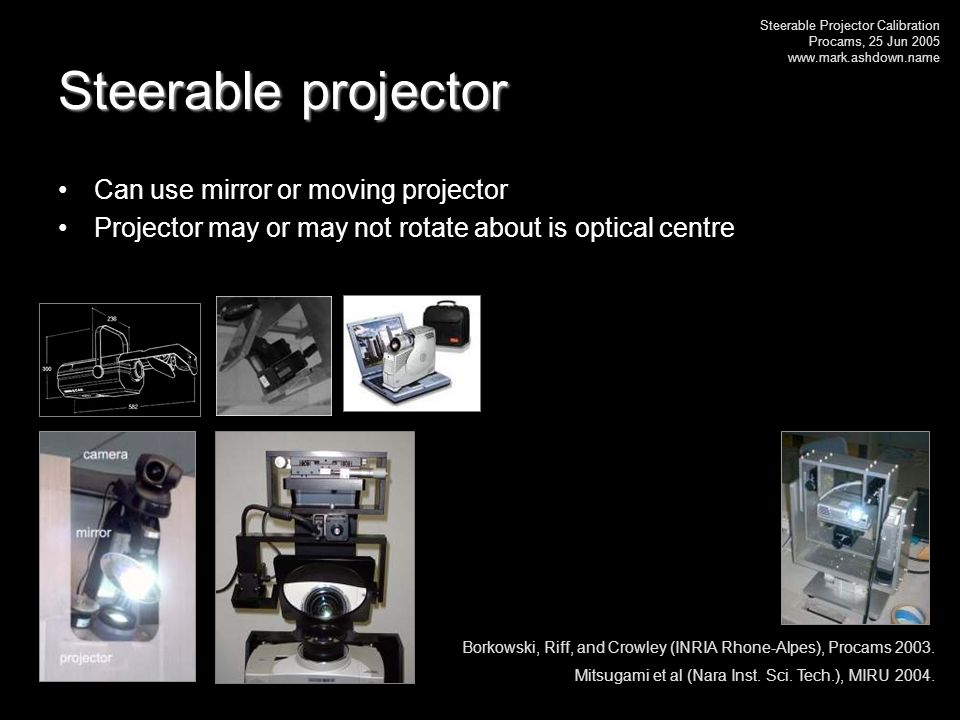 Steerable Projector Calibration Procams, 25 Jun 2005 www.mark.ashdown.name Steerable projector Can use mirror or moving projector Projector may or may not rotate about is optical centre Borkowski, Riff, and Crowley (INRIA Rhone-Alpes), Procams 2003.