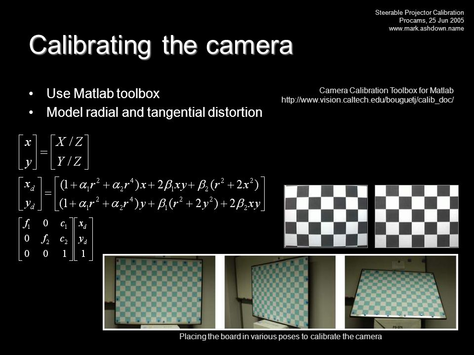 Steerable Projector Calibration Procams, 25 Jun 2005 www.mark.ashdown.name Calibrating the camera Use Matlab toolbox Model radial and tangential distortion Placing the board in various poses to calibrate the camera Camera Calibration Toolbox for Matlab http://www.vision.caltech.edu/bouguetj/calib_doc/