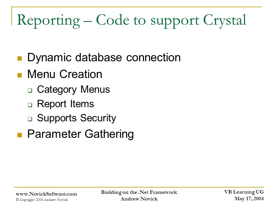 VB Learning UG May 17, 2004 www.NovickSoftware.com © Copyright 2004 Andrew Novick Building on the.Net Framework Andrew Novick Reporting – Code to support Crystal Dynamic database connection Menu Creation Category Menus Report Items Supports Security Parameter Gathering