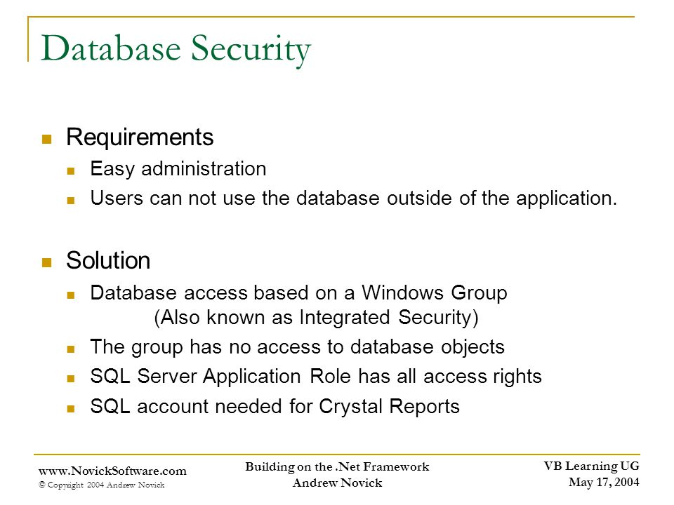 VB Learning UG May 17, 2004 www.NovickSoftware.com © Copyright 2004 Andrew Novick Building on the.Net Framework Andrew Novick Database Security Requirements Easy administration Users can not use the database outside of the application.