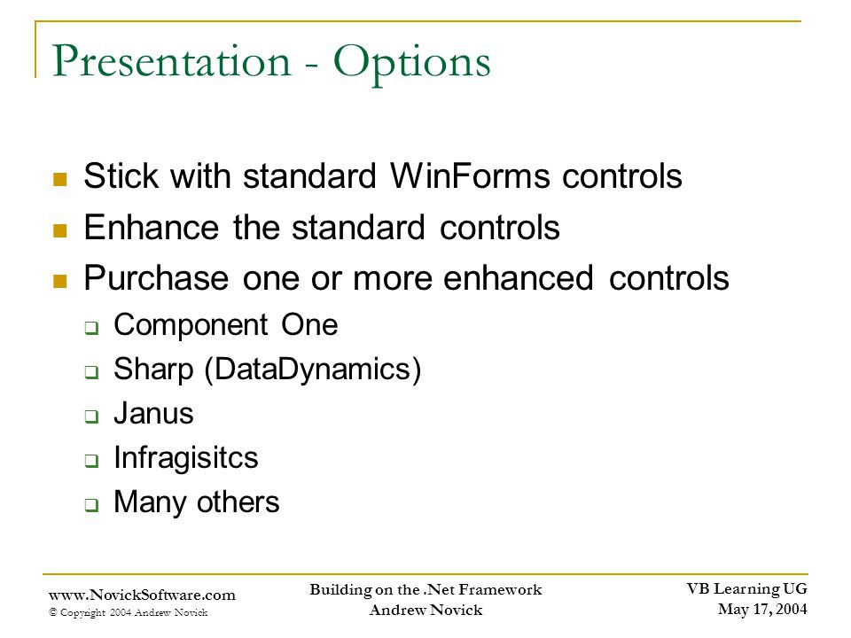 VB Learning UG May 17, 2004 www.NovickSoftware.com © Copyright 2004 Andrew Novick Building on the.Net Framework Andrew Novick Presentation - Options Stick with standard WinForms controls Enhance the standard controls Purchase one or more enhanced controls Component One Sharp (DataDynamics) Janus Infragisitcs Many others