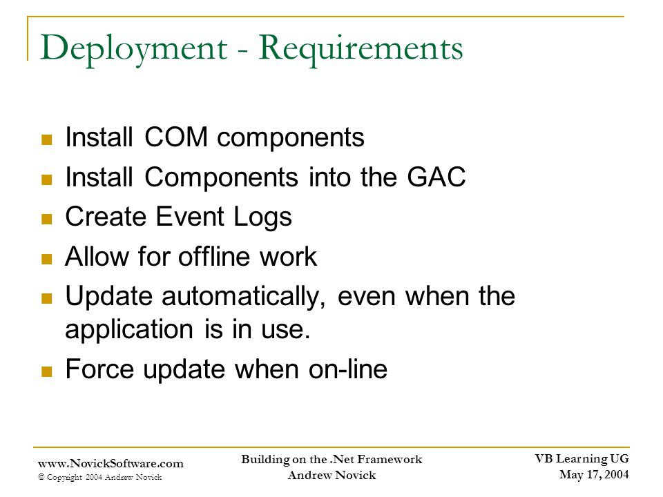 VB Learning UG May 17, 2004 www.NovickSoftware.com © Copyright 2004 Andrew Novick Building on the.Net Framework Andrew Novick Deployment - Requirements Install COM components Install Components into the GAC Create Event Logs Allow for offline work Update automatically, even when the application is in use.