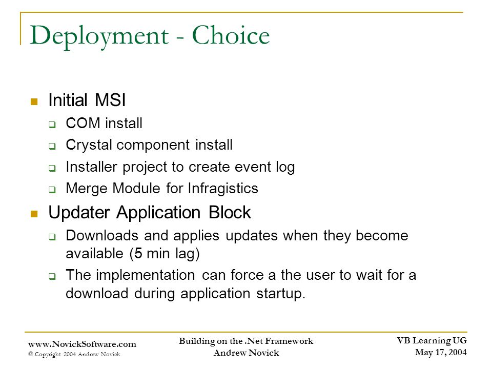 VB Learning UG May 17, 2004 www.NovickSoftware.com © Copyright 2004 Andrew Novick Building on the.Net Framework Andrew Novick Deployment - Choice Initial MSI COM install Crystal component install Installer project to create event log Merge Module for Infragistics Updater Application Block Downloads and applies updates when they become available (5 min lag) The implementation can force a the user to wait for a download during application startup.