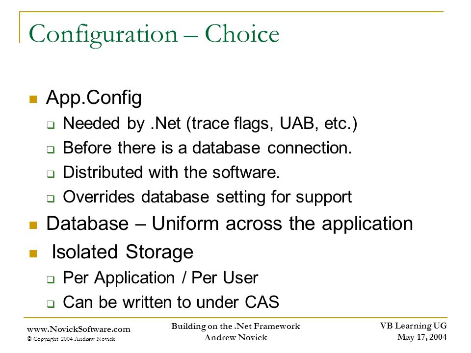 VB Learning UG May 17, 2004 www.NovickSoftware.com © Copyright 2004 Andrew Novick Building on the.Net Framework Andrew Novick Configuration – Choice App.Config Needed by.Net (trace flags, UAB, etc.) Before there is a database connection.