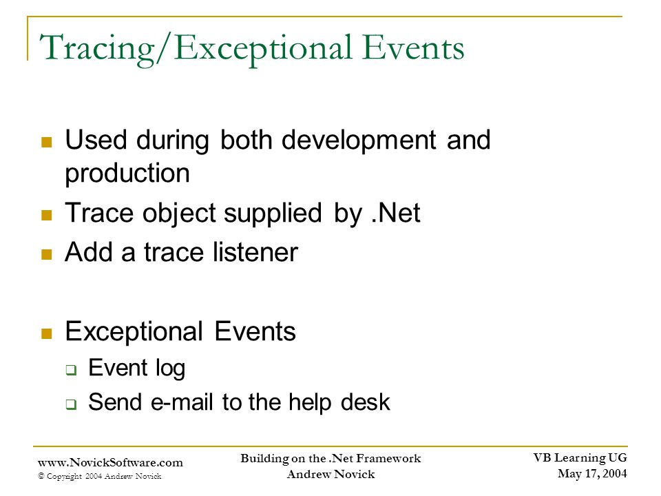 VB Learning UG May 17, 2004 www.NovickSoftware.com © Copyright 2004 Andrew Novick Building on the.Net Framework Andrew Novick Tracing/Exceptional Events Used during both development and production Trace object supplied by.Net Add a trace listener Exceptional Events Event log Send e-mail to the help desk