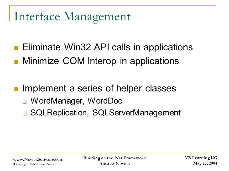VB Learning UG May 17, 2004 www.NovickSoftware.com © Copyright 2004 Andrew Novick Building on the.Net Framework Andrew Novick Interface Management Eliminate Win32 API calls in applications Minimize COM Interop in applications Implement a series of helper classes WordManager, WordDoc SQLReplication, SQLServerManagement