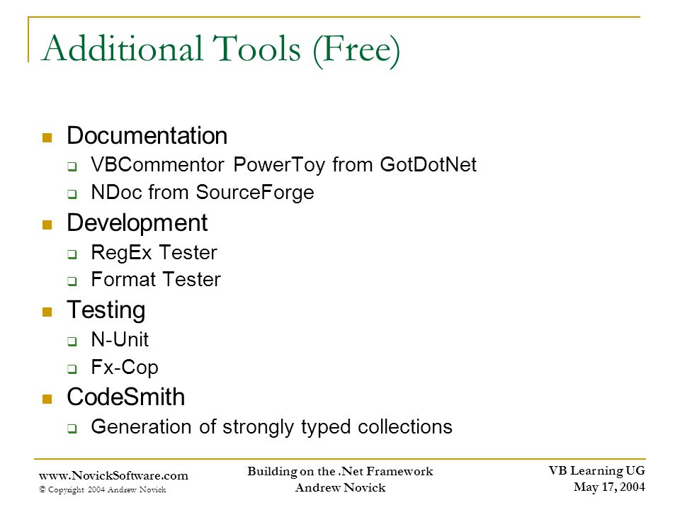 VB Learning UG May 17, 2004 www.NovickSoftware.com © Copyright 2004 Andrew Novick Building on the.Net Framework Andrew Novick Additional Tools (Free) Documentation VBCommentor PowerToy from GotDotNet NDoc from SourceForge Development RegEx Tester Format Tester Testing N-Unit Fx-Cop CodeSmith Generation of strongly typed collections