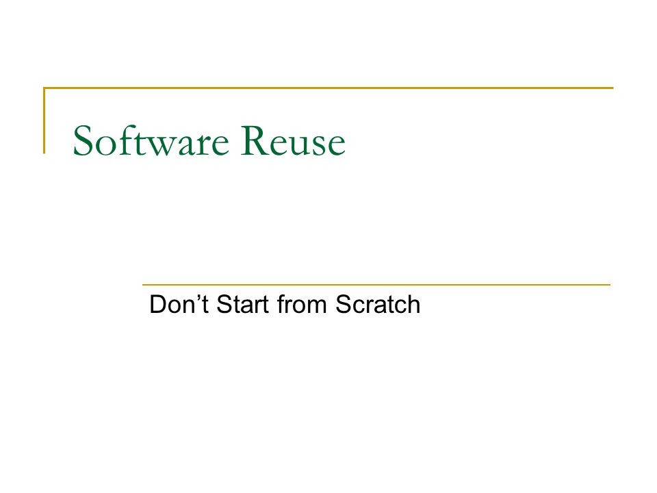 Software Reuse Dont Start from Scratch