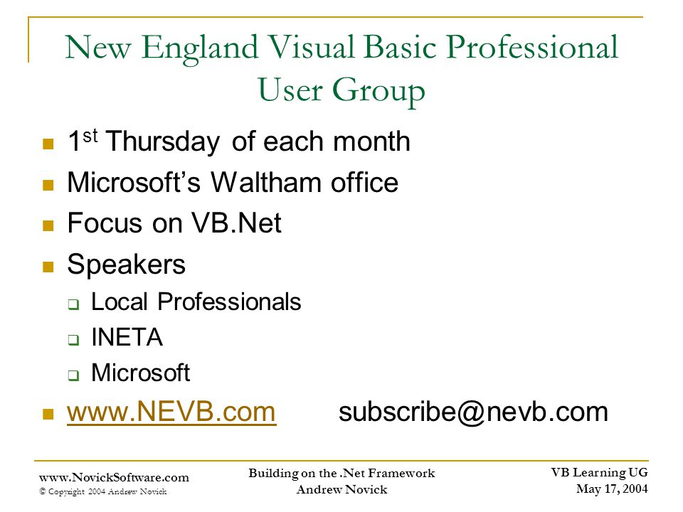 VB Learning UG May 17, 2004 www.NovickSoftware.com © Copyright 2004 Andrew Novick Building on the.Net Framework Andrew Novick New England Visual Basic Professional User Group 1 st Thursday of each month Microsofts Waltham office Focus on VB.Net Speakers Local Professionals INETA Microsoft www.NEVB.com subscribe@nevb.com www.NEVB.com