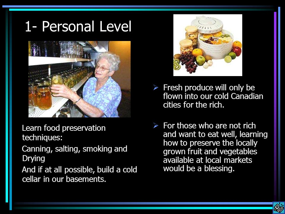 1- Personal Level Learn food preservation techniques: Canning, salting, smoking and Drying And if at all possible, build a cold cellar in our basements.