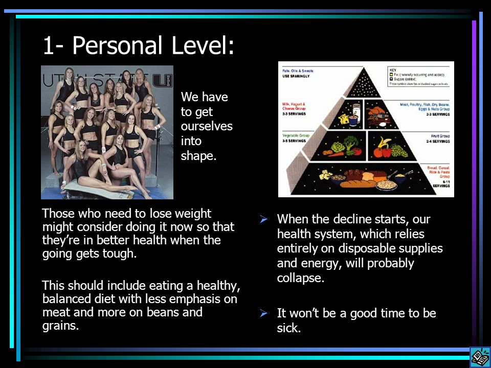 1- Personal Level: Those who need to lose weight might consider doing it now so that theyre in better health when the going gets tough.