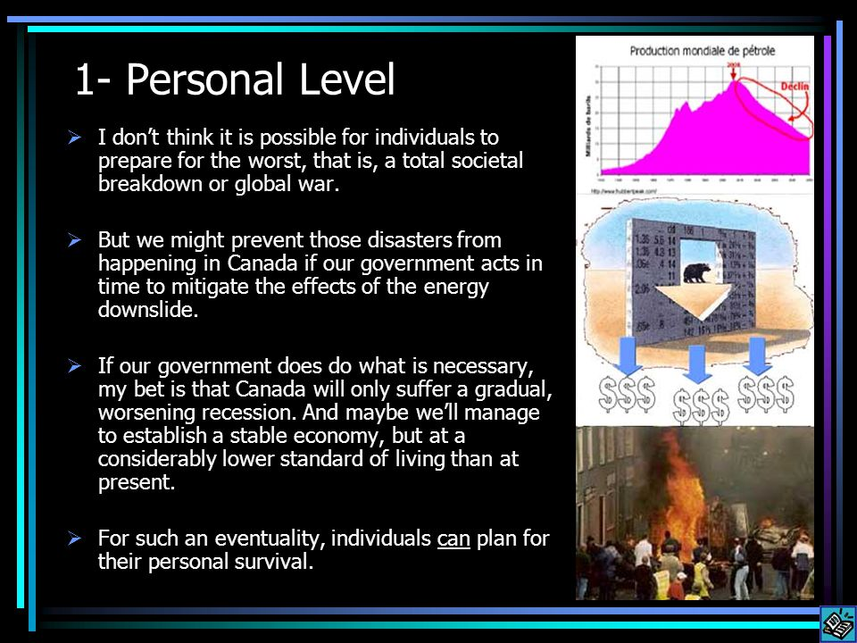 1- Personal Level I dont think it is possible for individuals to prepare for the worst, that is, a total societal breakdown or global war.