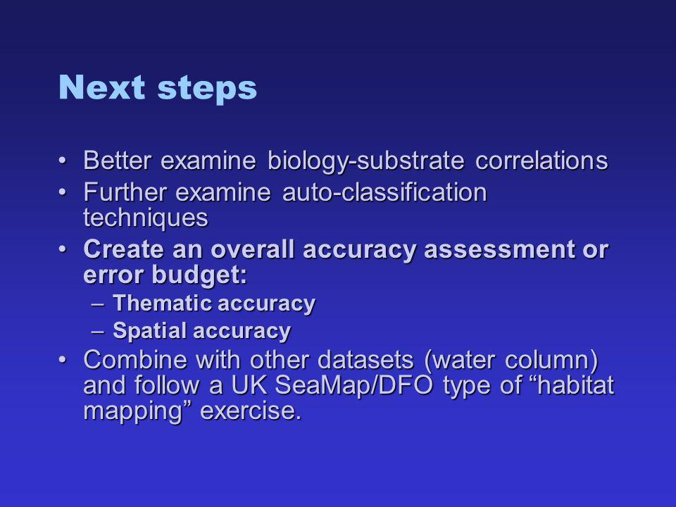 Next steps Better examine biology-substrate correlationsBetter examine biology-substrate correlations Further examine auto-classification techniquesFurther examine auto-classification techniques Create an overall accuracy assessment or error budget:Create an overall accuracy assessment or error budget: –Thematic accuracy –Spatial accuracy Combine with other datasets (water column) and follow a UK SeaMap/DFO type of habitat mapping exercise.Combine with other datasets (water column) and follow a UK SeaMap/DFO type of habitat mapping exercise.