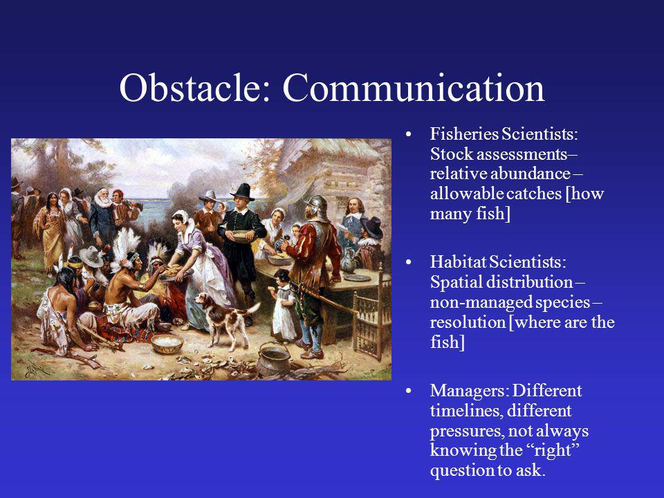 Obstacle: Communication Fisheries Scientists: Stock assessments– relative abundance – allowable catches [how many fish] Habitat Scientists: Spatial distribution – non-managed species – resolution [where are the fish] Managers: Different timelines, different pressures, not always knowing the right question to ask.