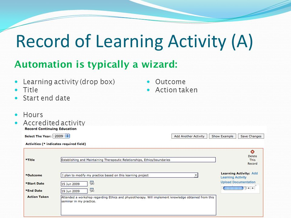 Record of Learning Activity (A) Automation is typically a wizard: Learning activity (drop box) Title Start end date Hours Accredited activity Outcome Action taken