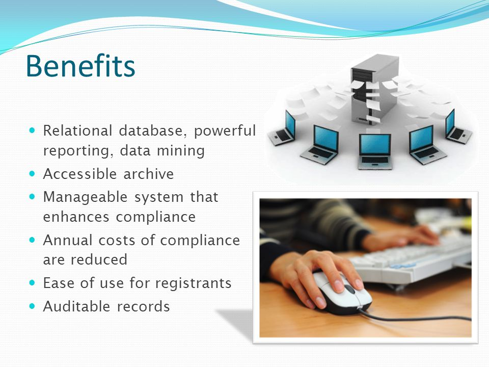 Benefits Relational database, powerful reporting, data mining Accessible archive Manageable system that enhances compliance Annual costs of compliance are reduced Ease of use for registrants Auditable records