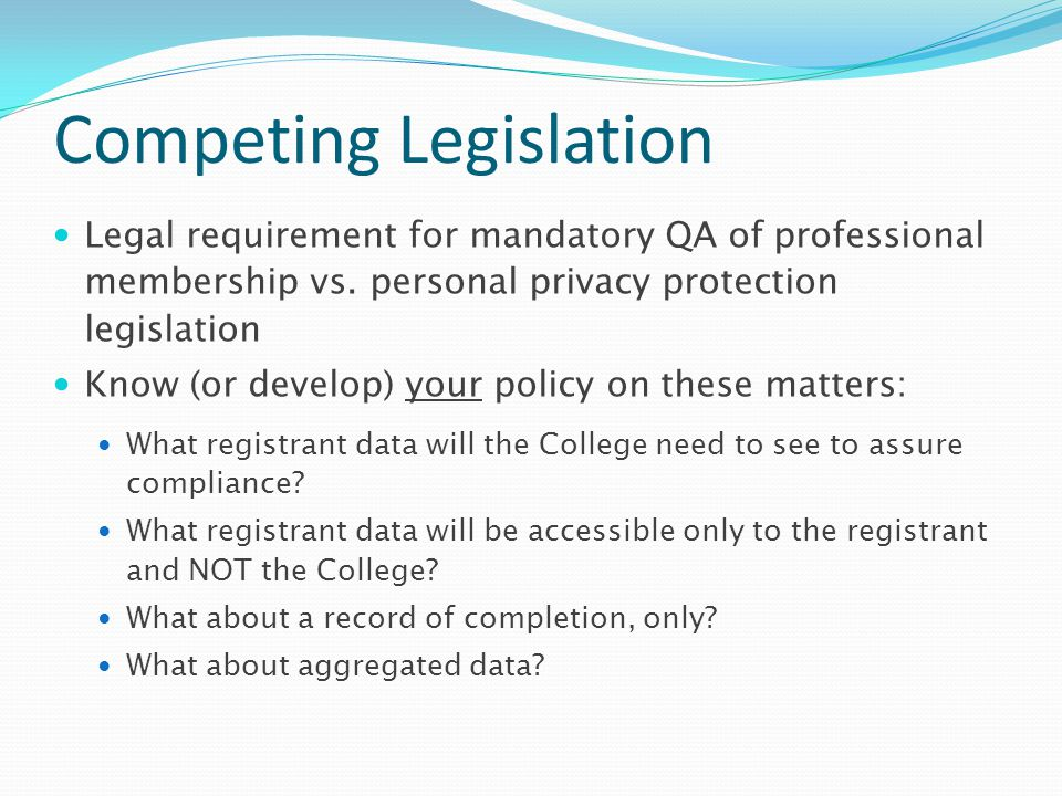 Competing Legislation Legal requirement for mandatory QA of professional membership vs. personal privacy protection legislation Know (or develop) your