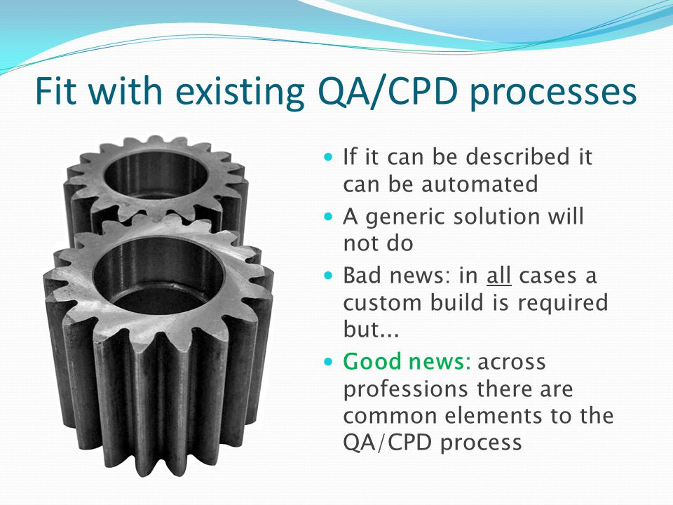 Fit with existing QA/CPD processes If it can be described it can be automated A generic solution will not do Bad news: in all cases a custom build is
