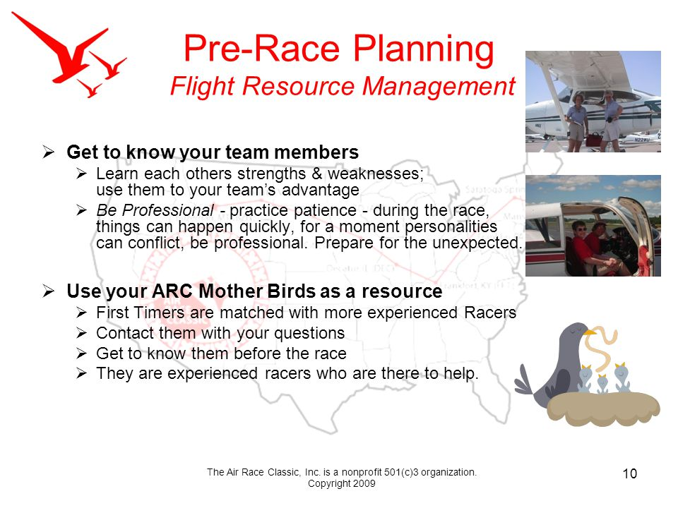 Pre-Race Planning Flight Resource Management Get to know your team members Learn each others strengths & weaknesses; use them to your teams advantage Be Professional - practice patience - during the race, things can happen quickly, for a moment personalities can conflict, be professional.