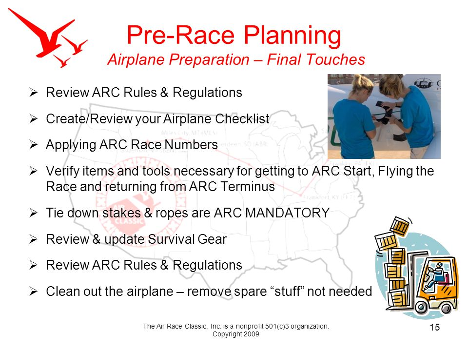 Pre-Race Planning Airplane Preparation – Final Touches Review ARC Rules & Regulations Create/Review your Airplane Checklist Applying ARC Race Numbers Verify items and tools necessary for getting to ARC Start, Flying the Race and returning from ARC Terminus Tie down stakes & ropes are ARC MANDATORY Review & update Survival Gear Review ARC Rules & Regulations Clean out the airplane – remove spare stuff not needed 15 The Air Race Classic, Inc.