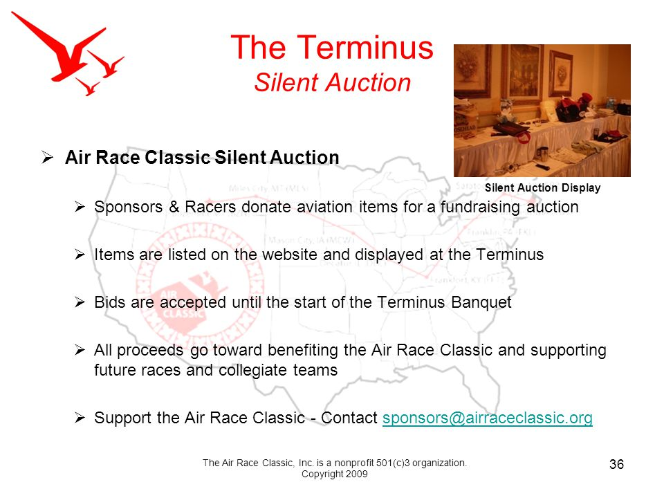 The Terminus Silent Auction Air Race Classic Silent Auction Sponsors & Racers donate aviation items for a fundraising auction Items are listed on the website and displayed at the Terminus Bids are accepted until the start of the Terminus Banquet All proceeds go toward benefiting the Air Race Classic and supporting future races and collegiate teams Support the Air Race Classic - Contact sponsors@airraceclassic.orgsponsors@airraceclassic.org 36 The Air Race Classic, Inc.