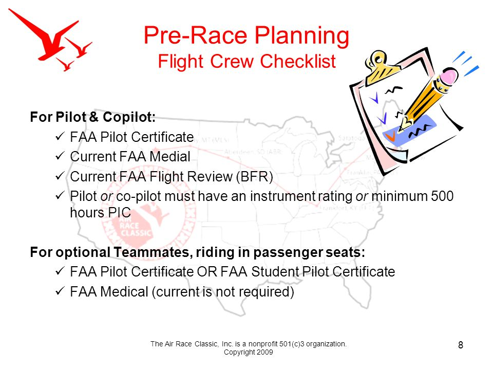Pre-Race Planning Flight Crew Checklist For Pilot & Copilot: FAA Pilot Certificate Current FAA Medial Current FAA Flight Review (BFR) Pilot or co-pilot must have an instrument rating or minimum 500 hours PIC For optional Teammates, riding in passenger seats: FAA Pilot Certificate OR FAA Student Pilot Certificate FAA Medical (current is not required) 8 The Air Race Classic, Inc.
