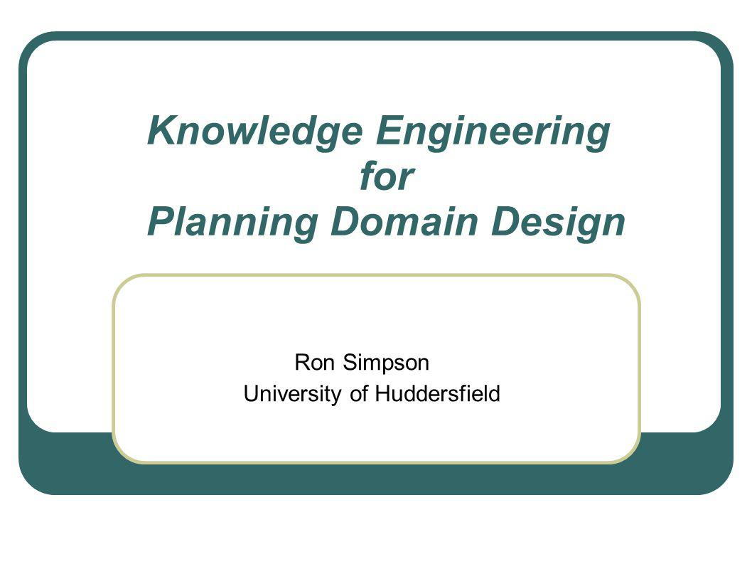 Knowledge Engineering for Planning Domain Design Ron Simpson University of Huddersfield