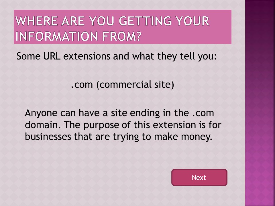 The URL (website address) can tell you where your information is coming from. This can help you determine if the source of the information is reliable