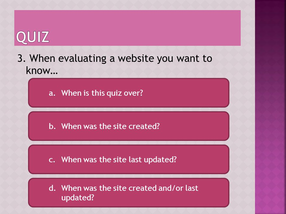 You are here to learn about website evaluation, try the question again see if you can select the correct answer. Answer d is incorrect. Try Again