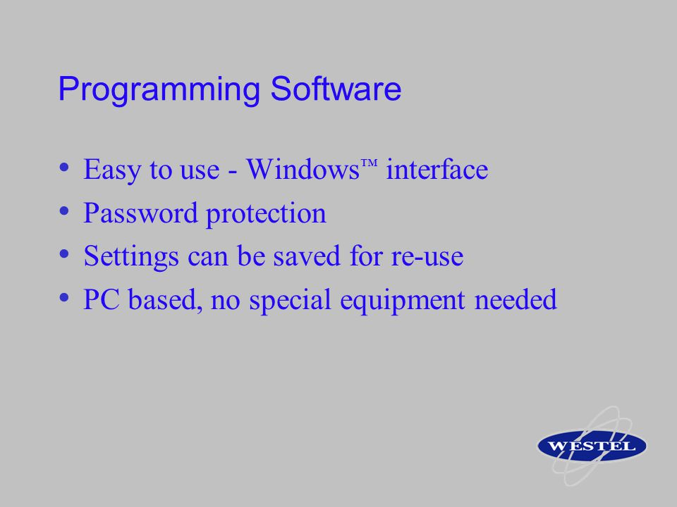 Programming Software Easy to use - Windows interface Password protection Settings can be saved for re-use PC based, no special equipment needed