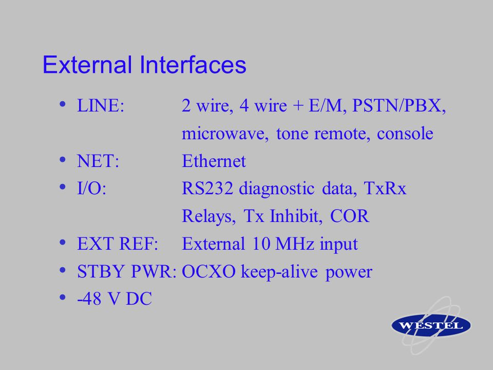 External Interfaces LINE:2 wire, 4 wire + E/M, PSTN/PBX, microwave, tone remote, console NET:Ethernet I/O: RS232 diagnostic data, TxRx Relays, Tx Inhi