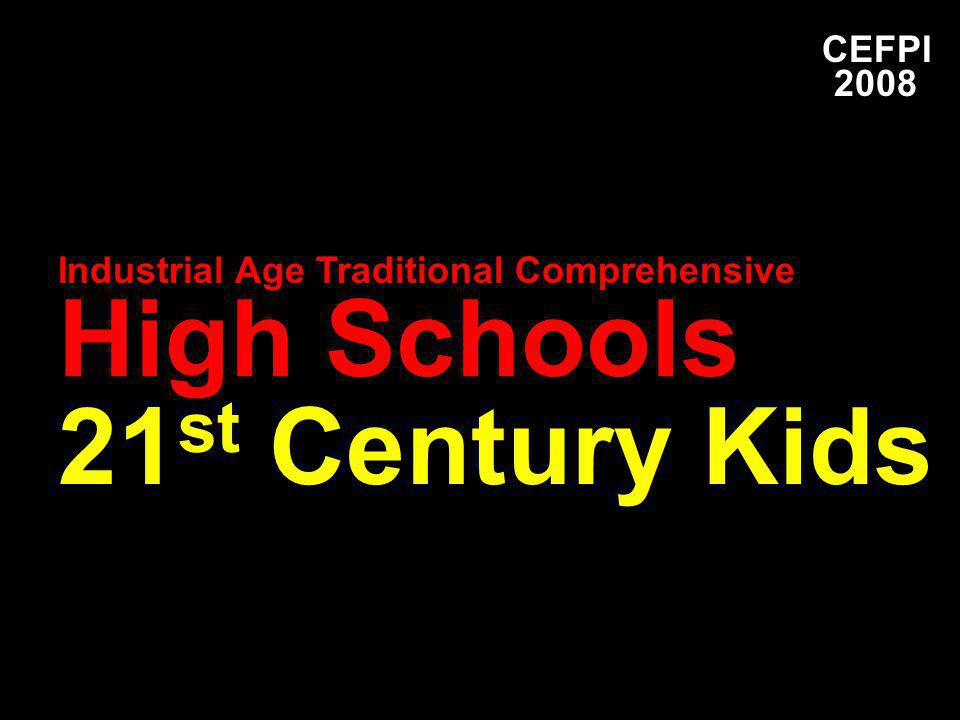 CEFPI 2008 Industrial Age Traditional Comprehensive High Schools 21 st Century Kids