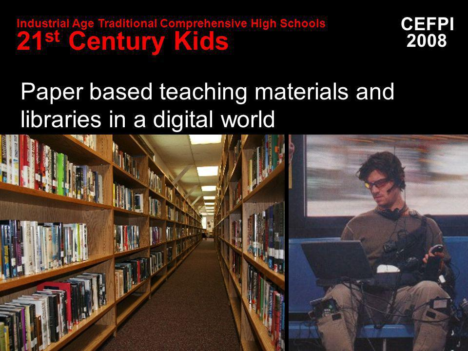 Paper based teaching materials and libraries in a digital world CEFPI 2008 Industrial Age Traditional Comprehensive High Schools 21 st Century Kids