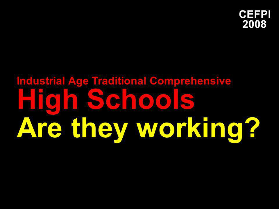 CEFPI 2008 Industrial Age Traditional Comprehensive High Schools Are they working