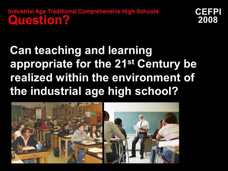 Can teaching and learning appropriate for the 21 st Century be realized within the environment of the industrial age high school.