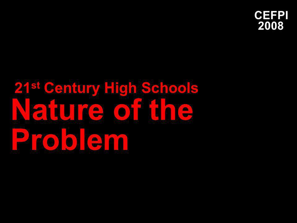 21 st Century High Schools Nature of the Problem CEFPI 2008