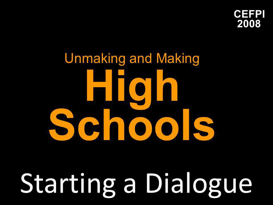 CEFPI 2008 Unmaking and Making High Schools Starting a Dialogue