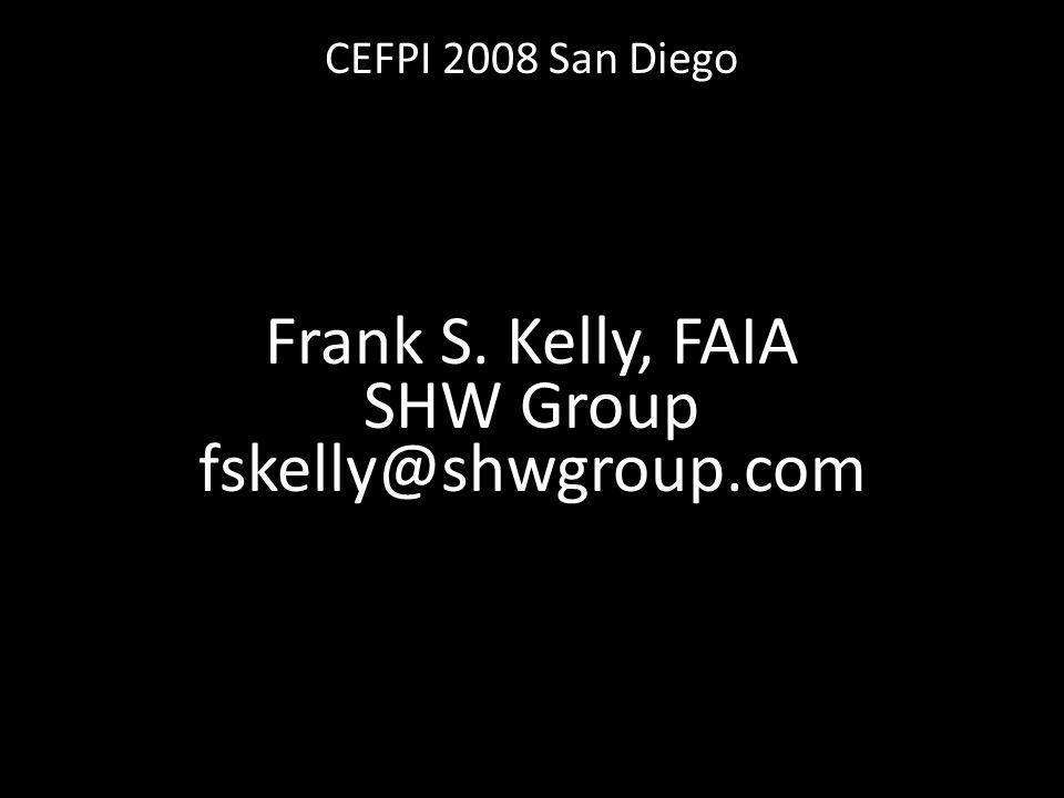 CEFPI 2008 San Diego Frank S. Kelly, FAIA SHW Group fskelly@shwgroup.com