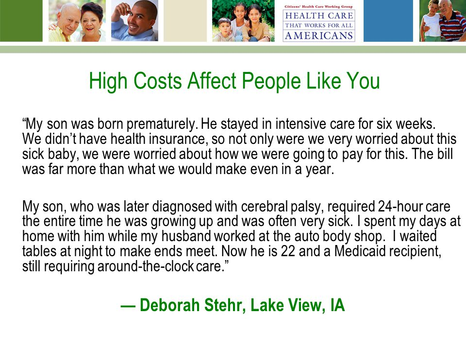 High Costs Affect People Like You My son was born prematurely. He stayed in intensive care for six weeks. We didnt have health insurance, so not only