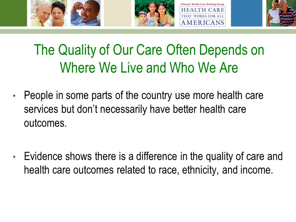 The Quality of Our Care Often Depends on Where We Live and Who We Are People in some parts of the country use more health care services but dont neces