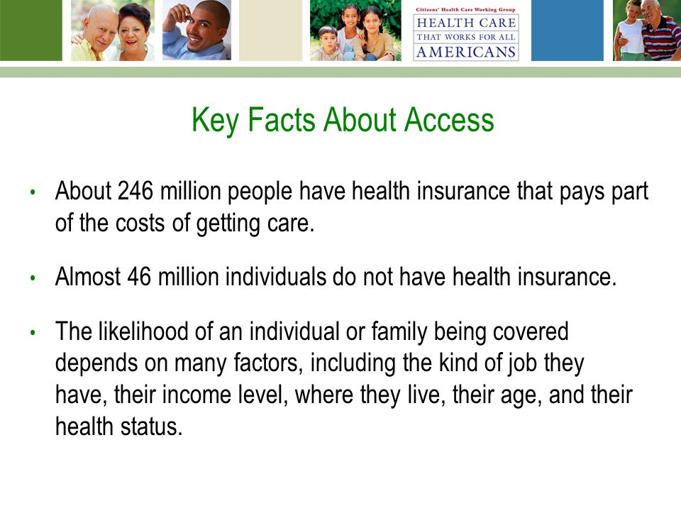 Key Facts About Access About 246 million people have health insurance that pays part of the costs of getting care. Almost 46 million individuals do no